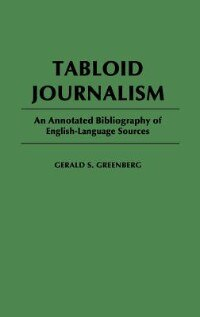 Book Tabloid Journalism: An Annotated Bibliography of English-Language Sources by Gerald S. Greenberg
