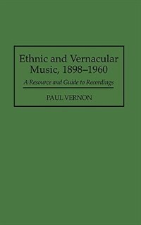 Book Ethnic And Vernacular Music, 1898-1960: A Resource And Guide To Recordings by Paul Vernon