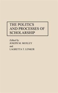 Book The Politics And Processes Of Scholarship by Joseph M. Moxley