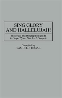 Book Sing Glory And Hallelujah!: Historical And Biographical Guide To Gospel Hymns Nos. 1 To 6 Complete by Samuel J. Rogal