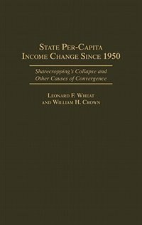 Book State Per-capita Income Change Since 1950: Sharecropping's Collapse And Other Causes Of Convergence by Leonard F. Wheat