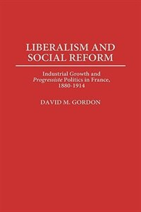Book Liberalism And Social Reform: Industrial Growth And Progressiste Politics In France, 1880-1914 by David M. Gordon