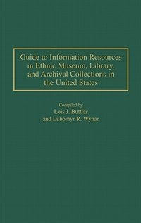 Book Guide To Information Resources In Ethnic Museum, Library, And Archival Collections In The United Sta by Lois J. Buttlar