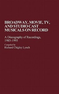 Book Broadway, Movie, Tv, And Studio Cast Musicals On Record: A Discography Of Recordings, 1985-1995 by Richard Chigley Lynch