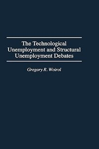 Book The Technological Unemployment And Structural Unemployment Debates by Gregory R. Woirol