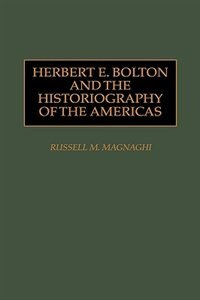 Book Herbert E. Bolton And The Historiography Of The Americas by Russell M. Magnaghi