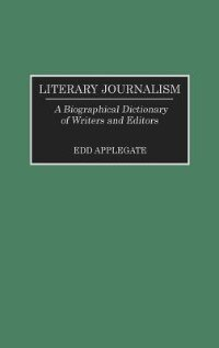 Book Literary Journalism: A Biographical Dictionary Of Writers And Editors by Edd Applegate
