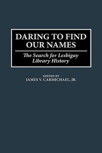 Book Daring to Find Our Names: The Search for Lesbigay Library History by James V. Carmichael
