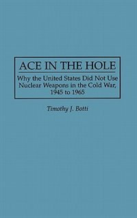 Book Ace in the Hole: Why the United States Did Not Use Nuclear Weapons in the Cold War, 1945 to 1965 by Timothy J. Botti