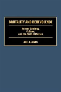 Book Brutality And Benevolence: Human Ethology, Culture, And The Birth Of Mexico by Abel A. Alves
