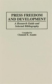 Book Press Freedom And Development: A Research Guide And Selected Bibliography by Clement E. Asante