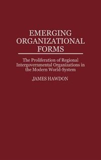 Book Emerging Organizational Forms: The Proliferation Of Regional Intergovernmental Organizations In The… by James Hawdon