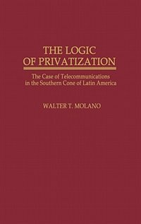 Book The Logic of Privatization: The Case of Telecommunications in the Southern Cone of Latin America by Walter T. Molano