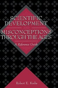 Book Scientific Development And Misconceptions Through The Ages: A Reference Guide by Robert E. Krebs