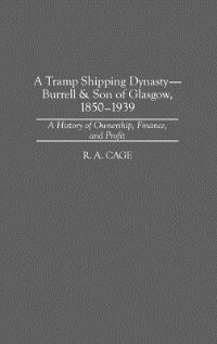 Book A Tramp Shipping Dynasty - Burrell & Son Of Glasgow, 1850-1939: A History Of Ownership, Finance… by R. A. Cage