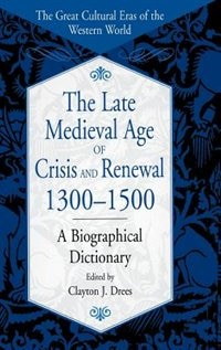 Book The Late Medieval Age Of Crisis And Renewal, 1300-1500: A Biographical Dictionary by Clayton J. Drees