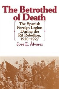 Book The Betrothed of Death: The Spanish Foreign Legion During the Rif Rebellion, 1920-1927 by Jose E. Alvarez