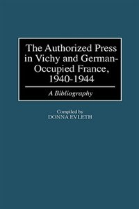 Book The Authorized Press In Vichy And German-occupied France, 1940-1944: A Bibliography by Donna Evleth