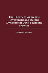Book The Theory Of Aggregate Investment And Output Dynamics In Open Economic Systems by K. K. Dompere