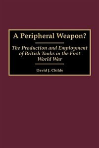 Book A Peripheral Weapon?: The Production And Employment Of British Tanks In The First World War by David J. Childs