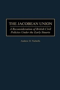 Book The Jacobean Union: A Reconsideration Of British Civil Policies Under The Early Stuarts by Andrew D. Nicholls