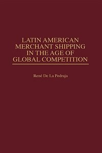 Book Latin American Merchant Shipping In The Age Of Global Competition by Rene De La Pedraja
