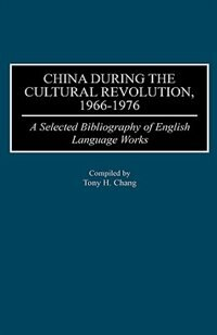 Book China During The Cultural Revolution, 1966-1976: A Selected Bibliography Of English Language Works by Tony H. Chang