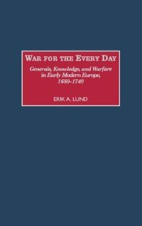 Book War For The Every Day: Generals, Knowledge, And Warfare In Early Modern Europe, 1680-1740 by Erik A. Lund