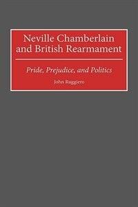 Book Neville Chamberlain And British Rearmament: Pride, Prejudice, And Politics by John Ruggiero