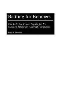 Book Battling For Bombers: The U.s. Air Force Fights For Its Modern Strategic Aircraft Programs by Frank P. Donnini