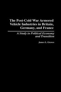 Book The Post-cold War Armored Vehicle Industries In Britain, Germany, And France: A Study In Political… by James L. Graves