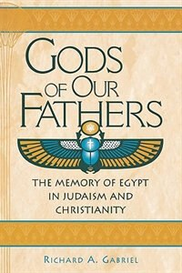 Book Gods Of Our Fathers: The Memory Of Egypt In Judaism And Christianity by Richard A. Gabriel