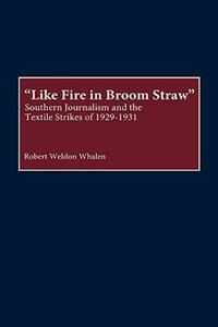 Book Like Fire In Broom Straw: Southern Journalism And The Textile Strikes Of 1929-1931 by Robert Weldon Whalen