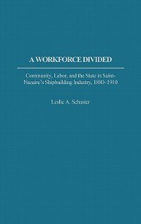 Book A Workforce Divided: Community, Labor, And The State In Saint-nazaire's Shipbuilding Industry, 1880… by Leslie A. Schuster