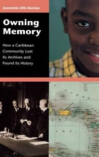 Book Owning Memory: How A Caribbean Community Lost Its Archives And Found Its History by Jeannette Allis Bastian