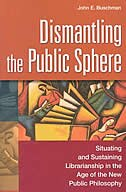 Book Dismantling The Public Sphere: Situating And Sustaining Librarianship In The Age Of The New Public… by John Buschman