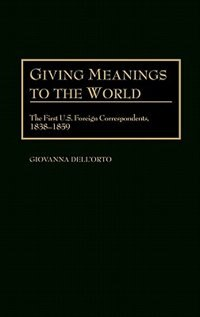 Book Giving Meanings To The World: The First U.s. Foreign Correspondents, 1838-1859 by Giovanna Dell'orto