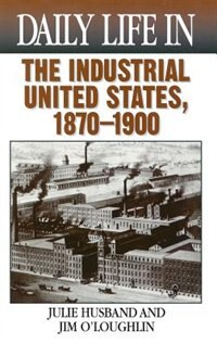 Book Daily Life In The Industrial United States, 1870-1900 by Julie Husband