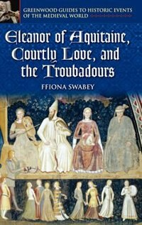 Book Eleanor Of Aquitaine, Courtly Love, And The Troubadours by Ffiona Swabey