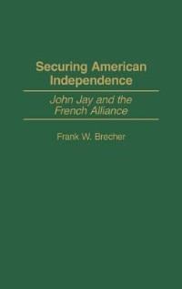 Book Securing American Independence: John Jay And The French Alliance by Frank W. Brecher