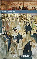 Book Daily Life Of Christians In Ancient Rome by James W. Ermatinger