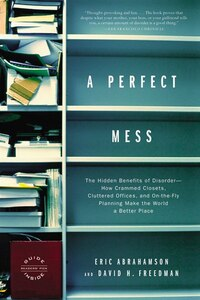 A Perfect Mess: The Hidden Benefits of Disorder--How Crammed Closets, Cluttered Offices, and On-the…