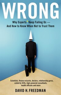 Wrong: Why Experts* Keep Failing Us--and How To Know When Not To Trust Them *scientists, Finance…