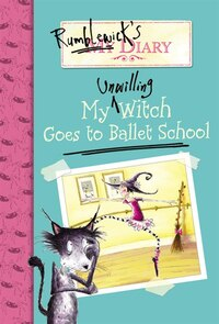 Rumblewick's Diary #1: My Unwilling Witch Goes To Ballet School