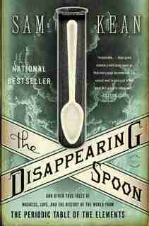 The Disappearing Spoon: And Other True Tales Of Madness, Love, And The History Of The World From The Periodic Table Of The by Sam Kean