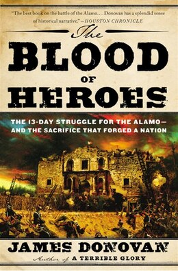 Book The Blood Of Heroes: The 13-day Struggle For The Alamo--and The Sacrifice That Forged A Nation by James Donovan