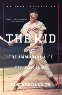 The Kid: The Immortal Life Of Ted Williams by Ben Bradlee