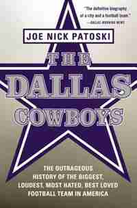 The Dallas Cowboys: The Outrageous History Of The Biggest, Loudest, Most Hated, Best Loved Football Team In America by Joe Nick Patoski