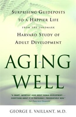 Book Aging Well: Surprising Guideposts to a Happier Life from the Landmark Study of Adult Development by George E. Vaillant