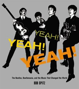 Book Yeah! Yeah! Yeah!: The Beatles, Beatlemania, And The Music That Changed The World by Bob Spitz